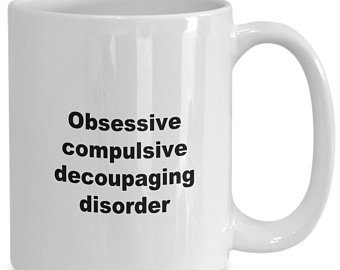 Obsessive Compulsive Decoupagin Disorder written on a cup